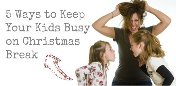 5 Ways to Keep Your Kids Busy on Christmas Break