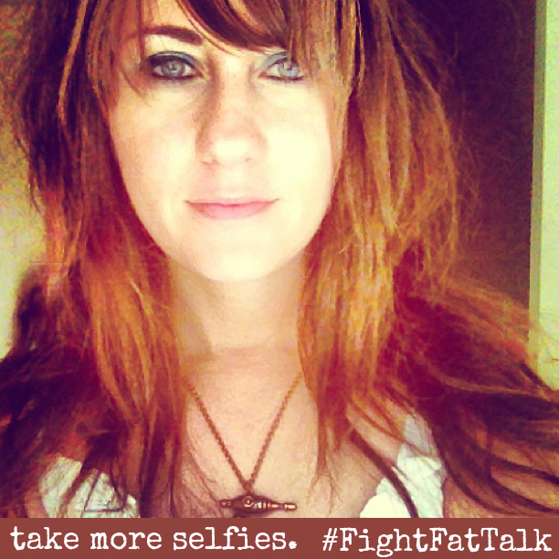 Fight Fat Talk. Love Yourself. Take More Selfies. #FightFatTalk #sp