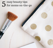 5 Easy Beauty Tips For Moms On-The-Go